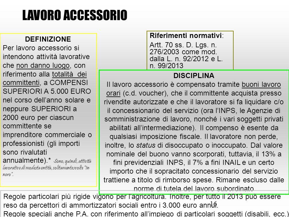 16 Riferimenti normativi: Artt. 70 ss. D. Lgs. n. 276/2003 come mod. dalla L. n. 92/2012 e L. n. 99/2013 LAVORO ACCESSORIO DEFINIZIONE Per lavoro acce