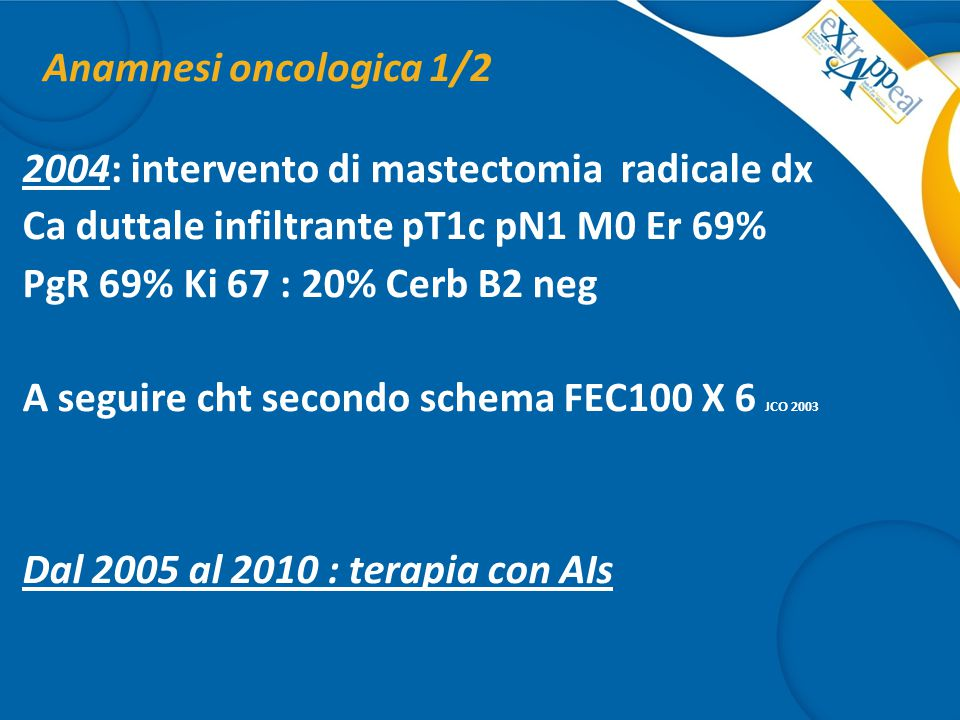 Anamnesi oncologica 1/2 2004: intervento di mastectomia radicale dx Ca duttale infiltrante pT1c pN1 M0 Er 69% PgR 69% Ki 67 : 20% Cerb B2 neg A seguir