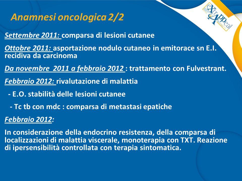 Anamnesi oncologica 2/2 Settembre 2011: comparsa di lesioni cutanee Ottobre 2011: asportazione nodulo cutaneo in emitorace sn E.I. recidiva da carcino