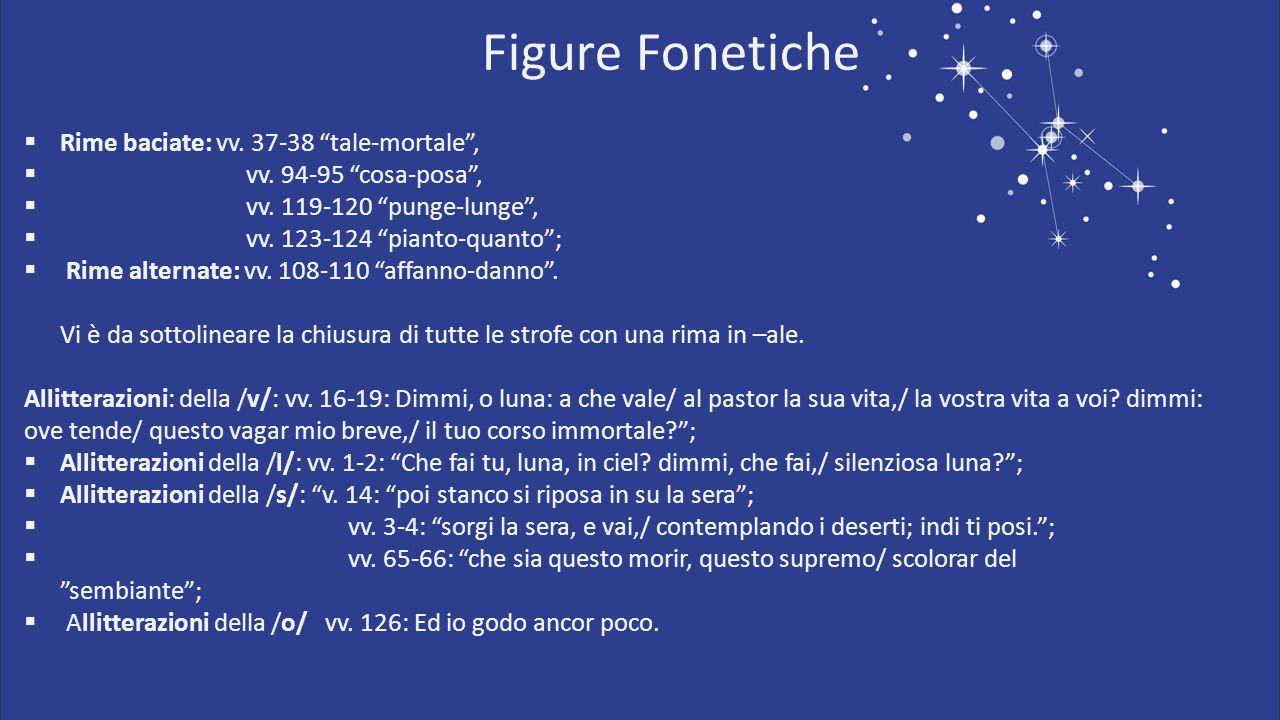 "Figure Fonetiche  Rime baciate: vv. 37-38 ""tale-mortale"",  vv. 94-95 ""cosa-posa"",  vv. 119-120 ""punge-lunge"",  vv. 123-124 ""pianto-quanto"";  Rime"