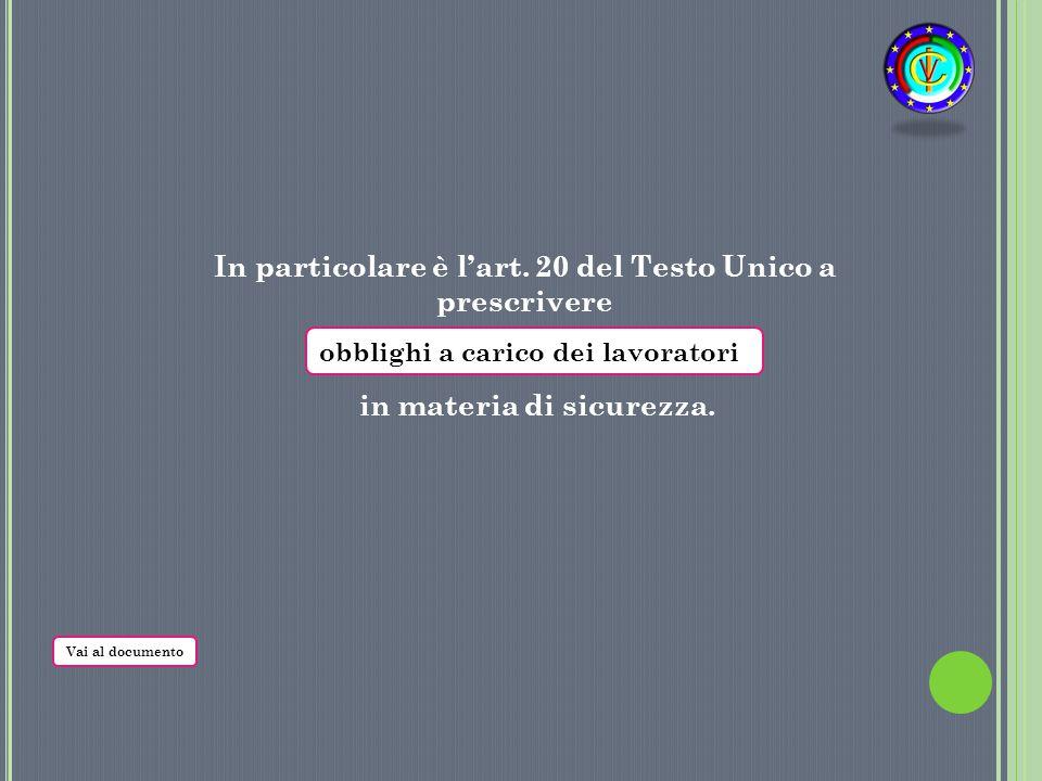 In particolare è l'art. 20 del Testo Unico a prescrivere in materia di sicurezza. obblighi a carico dei lavoratori Vai al documento
