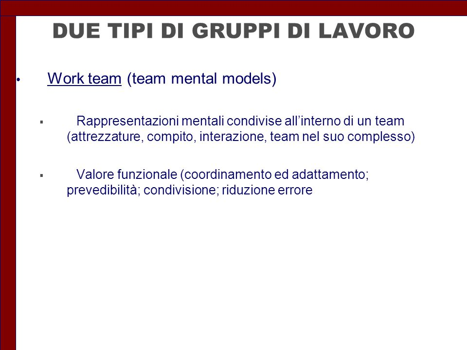 DUE TIPI DI GRUPPI DI LAVORO Work team (team mental models)  Rappresentazioni mentali condivise all'interno di un team (attrezzature, compito, intera