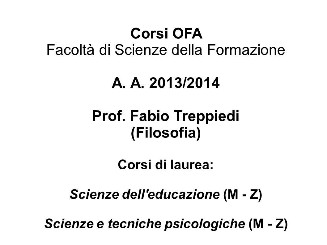 Corsi OFA Facoltà di Scienze della Formazione A. A. 2013/2014 Prof. Fabio Treppiedi (Filosofia) Corsi di laurea: Scienze dell'educazione (M - Z) Scien