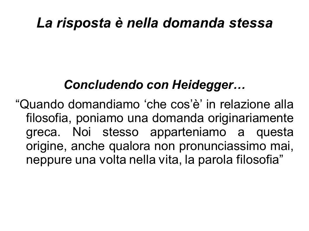 La risposta è nella domanda stessa Concludendo con Heidegger… Quando domandiamo 'che cos'è' in relazione alla filosofia, poniamo una domanda originariamente greca.