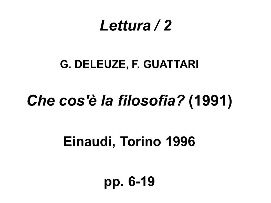 Lettura / 2 G. DELEUZE, F. GUATTARI Che cos è la filosofia (1991) Einaudi, Torino 1996 pp. 6-19