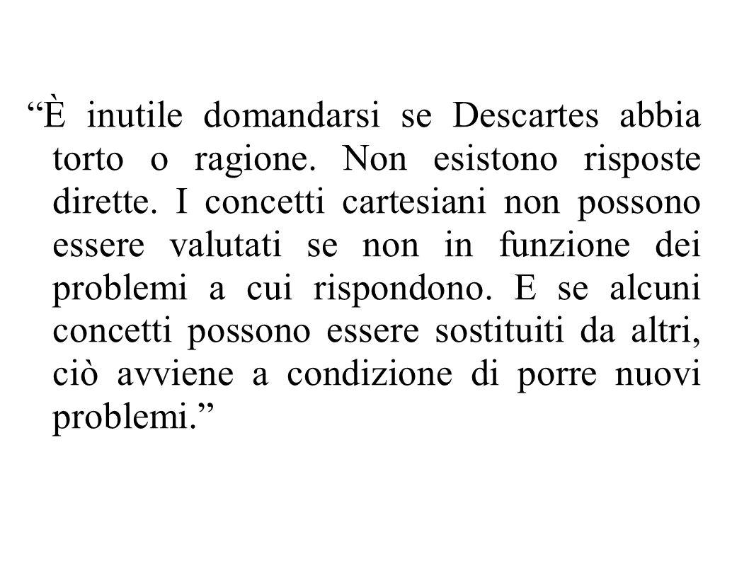 """""""È inutile domandarsi se Descartes abbia torto o ragione. Non esistono risposte dirette. I concetti cartesiani non possono essere valutati se non in f"""