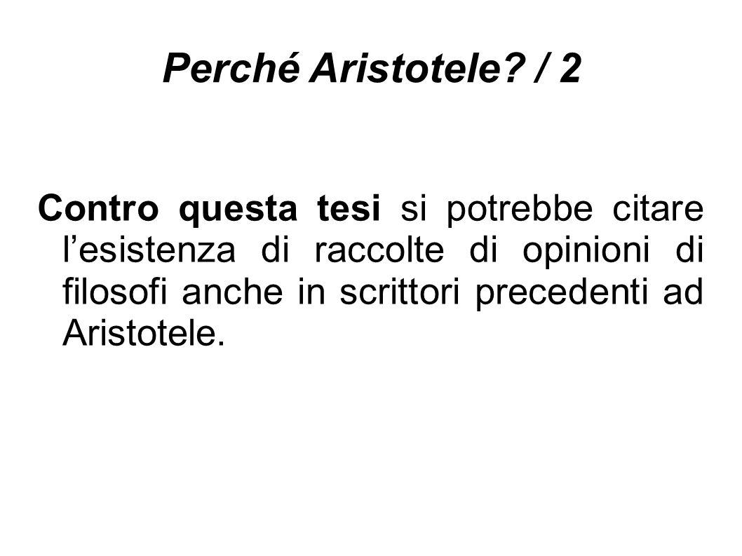 Perché Aristotele? / 2 Contro questa tesi si potrebbe citare l'esistenza di raccolte di opinioni di filosofi anche in scrittori precedenti ad Aristote