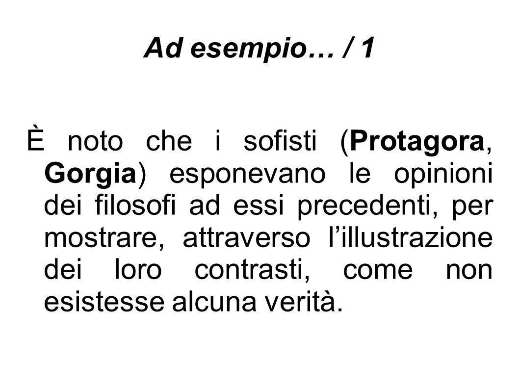 Ad esempio… / 1 È noto che i sofisti (Protagora, Gorgia) esponevano le opinioni dei filosofi ad essi precedenti, per mostrare, attraverso l'illustrazione dei loro contrasti, come non esistesse alcuna verità.