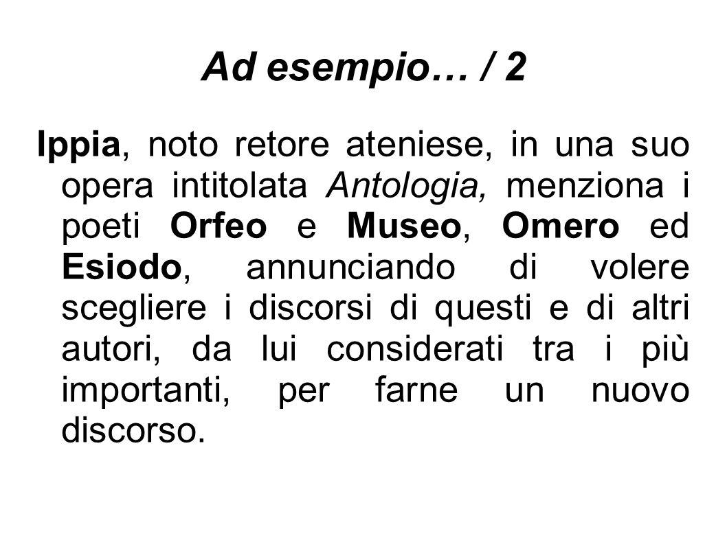 Ad esempio… / 2 Ippia, noto retore ateniese, in una suo opera intitolata Antologia, menziona i poeti Orfeo e Museo, Omero ed Esiodo, annunciando di vo