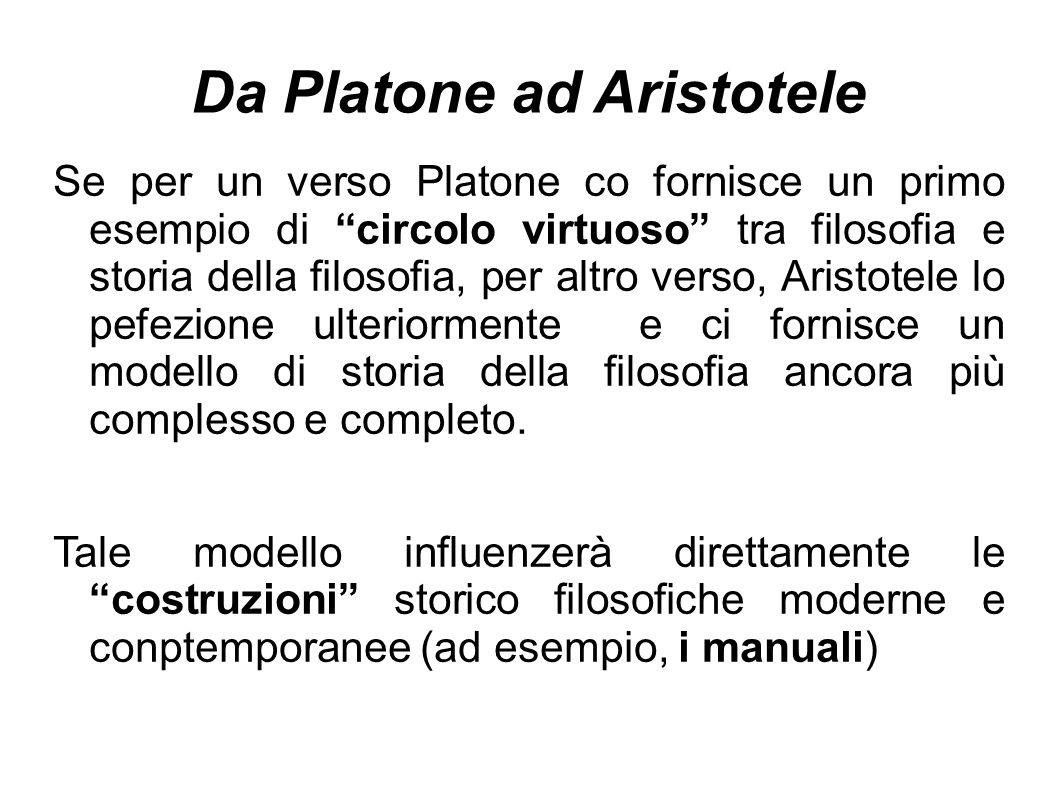 Da Platone ad Aristotele Se per un verso Platone co fornisce un primo esempio di circolo virtuoso tra filosofia e storia della filosofia, per altro verso, Aristotele lo pefezione ulteriormente e ci fornisce un modello di storia della filosofia ancora più complesso e completo.