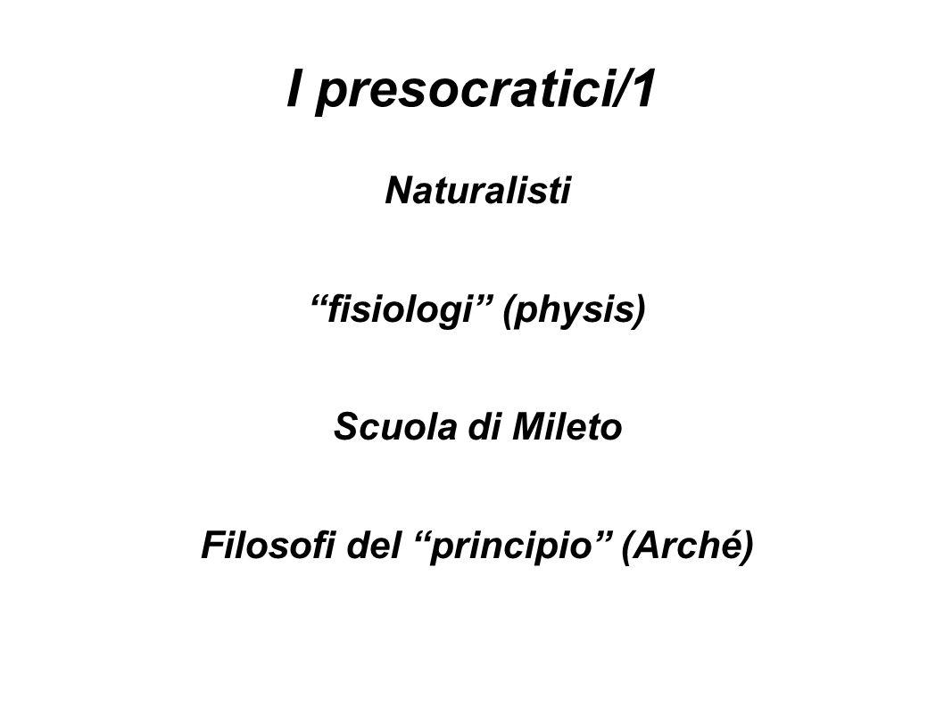 I presocratici/1 Naturalisti fisiologi (physis) Scuola di Mileto Filosofi del principio (Arché)