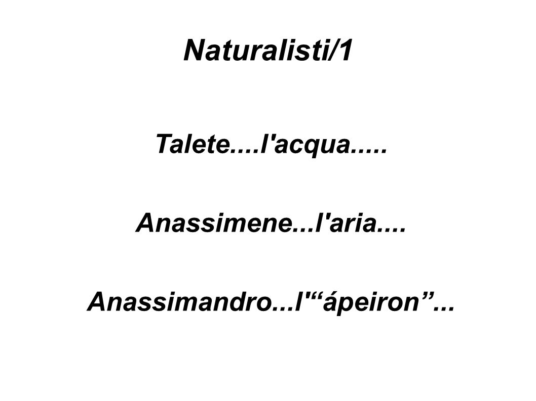 Naturalisti/1 Talete....l acqua..... Anassimene...l aria.... Anassimandro...l ápeiron ...