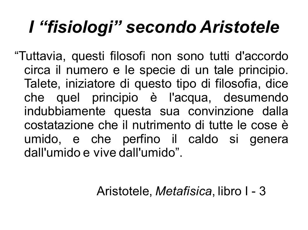 """I """"fisiologi"""" secondo Aristotele """"Tuttavia, questi filosofi non sono tutti d'accordo circa il numero e le specie di un tale principio. Talete, iniziat"""
