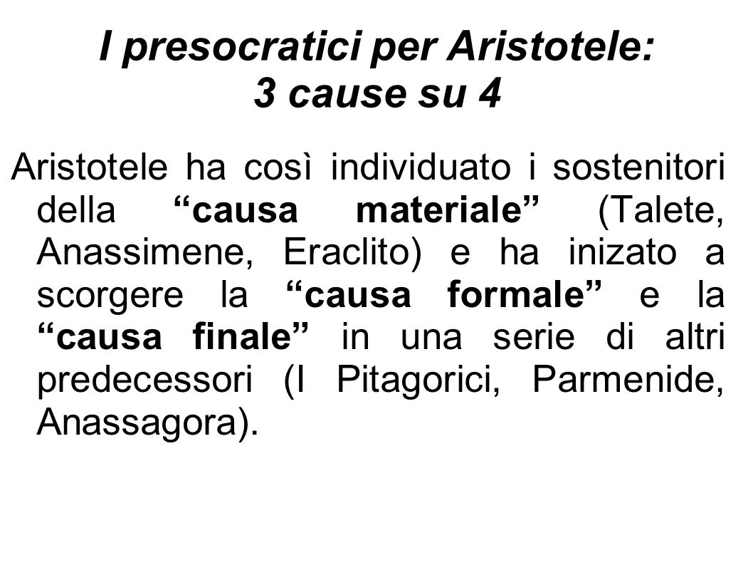 I presocratici per Aristotele: 3 cause su 4 Aristotele ha così individuato i sostenitori della causa materiale (Talete, Anassimene, Eraclito) e ha inizato a scorgere la causa formale e la causa finale in una serie di altri predecessori (I Pitagorici, Parmenide, Anassagora).