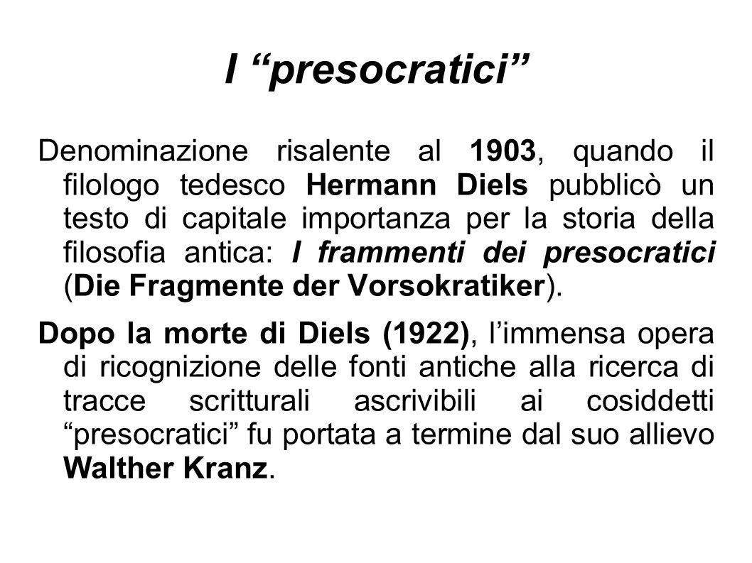I presocratici Denominazione risalente al 1903, quando il filologo tedesco Hermann Diels pubblicò un testo di capitale importanza per la storia della filosofia antica: I frammenti dei presocratici (Die Fragmente der Vorsokratiker).