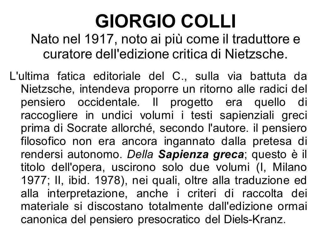 GIORGIO COLLI Nato nel 1917, noto ai più come il traduttore e curatore dell edizione critica di Nietzsche.