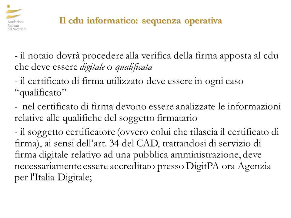 Il cdu informatico: sequenza operativa - il notaio dovrà procedere alla verifica della firma apposta al cdu che deve essere digitale o qualificata - il certificato di firma utilizzato deve essere in ogni caso qualificato - nel certificato di firma devono essere analizzate le informazioni relative alle qualifiche del soggetto firmatario - il soggetto certificatore (ovvero colui che rilascia il certificato di firma), ai sensi dell'art.