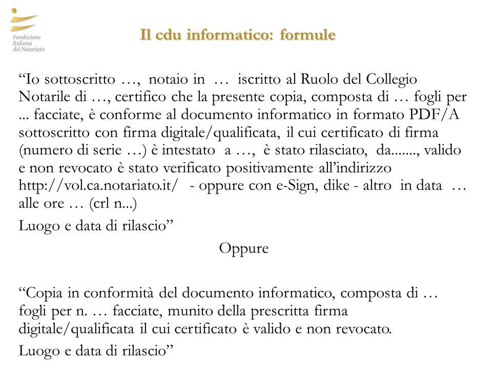 Il cdu informatico: formule Io sottoscritto …, notaio in … iscritto al Ruolo del Collegio Notarile di …, certifico che la presente copia, composta di … fogli per...