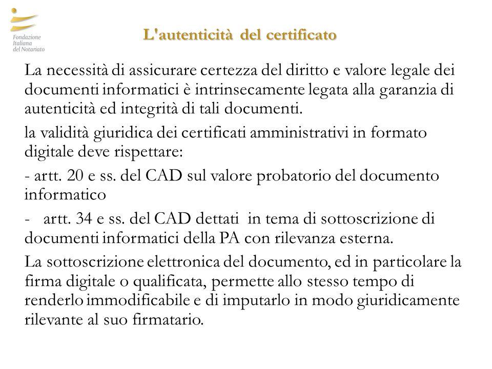 L autenticità del certificato L autenticità del certificato La necessità di assicurare certezza del diritto e valore legale dei documenti informatici è intrinsecamente legata alla garanzia di autenticità ed integrità di tali documenti.