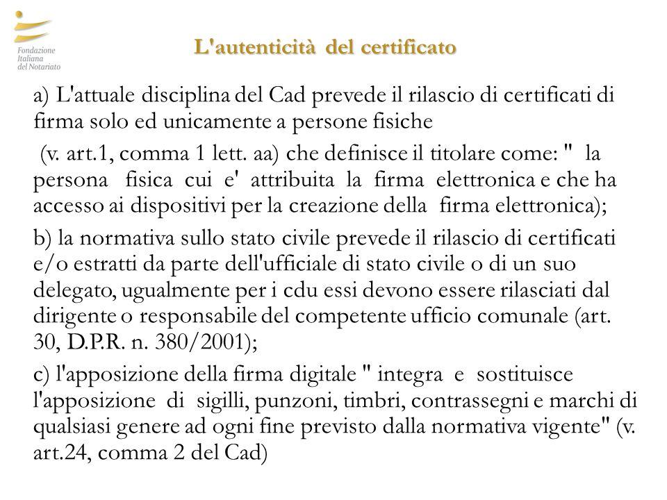 L autenticità del certificato L autenticità del certificato a) L attuale disciplina del Cad prevede il rilascio di certificati di firma solo ed unicamente a persone fisiche (v.