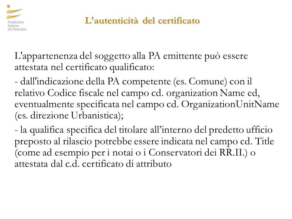 L autenticità del certificato L autenticità del certificato L appartenenza del soggetto alla PA emittente può essere attestata nel certificato qualificato: - dall indicazione della PA competente (es.