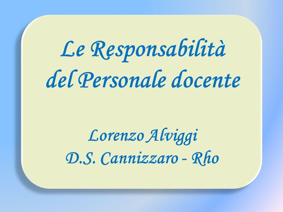 Le Responsabilità del Personale docente Lorenzo Alviggi D.S. Cannizzaro - Rho Le Responsabilità del Personale docente Lorenzo Alviggi D.S. Cannizzaro
