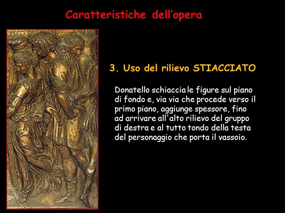 3. Uso del rilievo STIACCIATO Caratteristiche dell'opera Donatello schiaccia le figure sul piano di fondo e, via via che procede verso il primo piano,