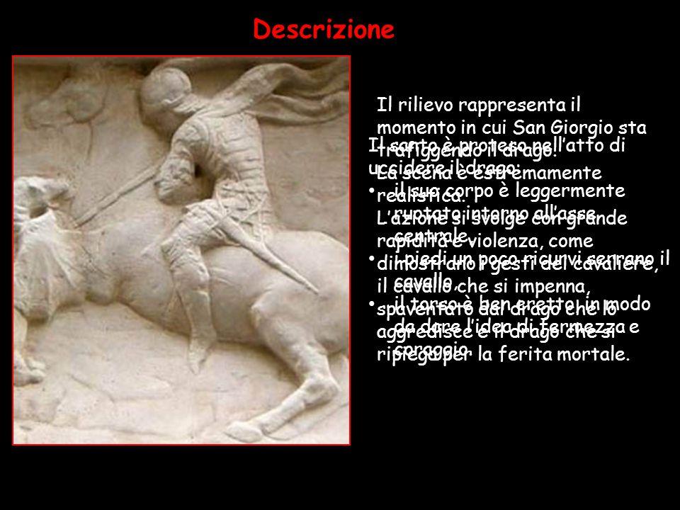 Donatello ritrae il momento in cui il drago viene trafitto dal cavaliere. La scena è estremamente realistica. L'azione si svolge con grande rapidità e