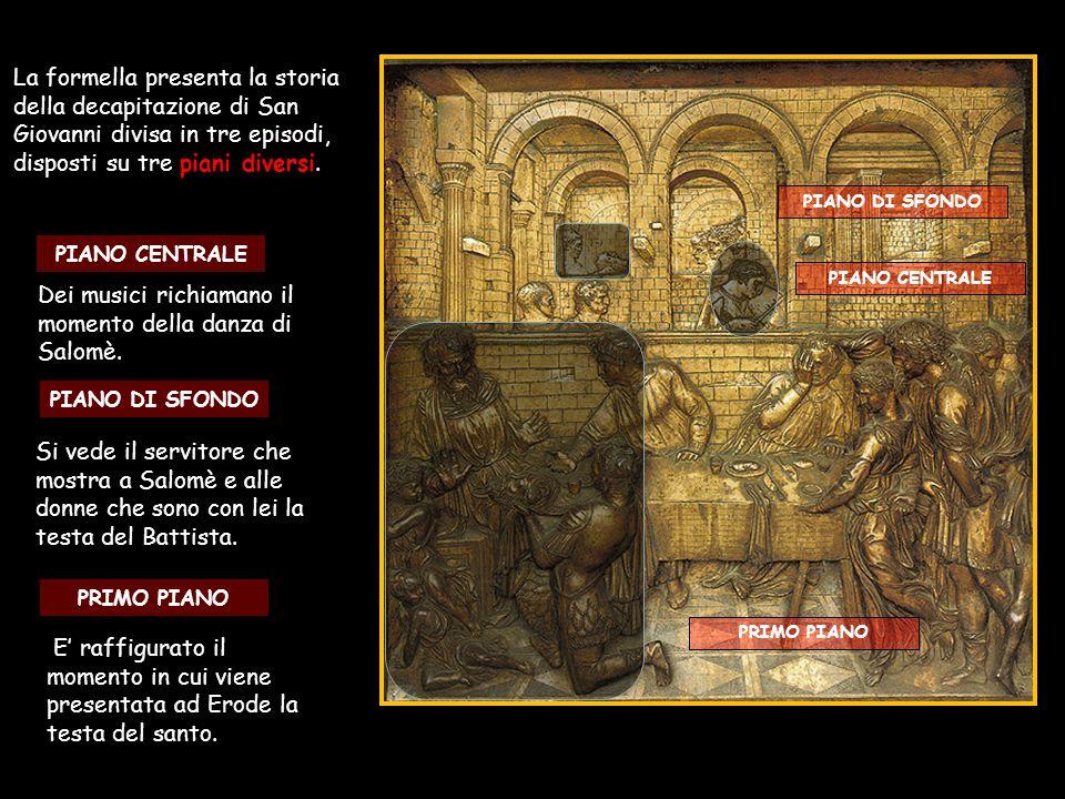 La formella presenta la storia della decapitazione di San Giovanni divisa in tre episodi, disposti su tre piani diversi. PRIMO PIANO PIANO CENTRALE PI
