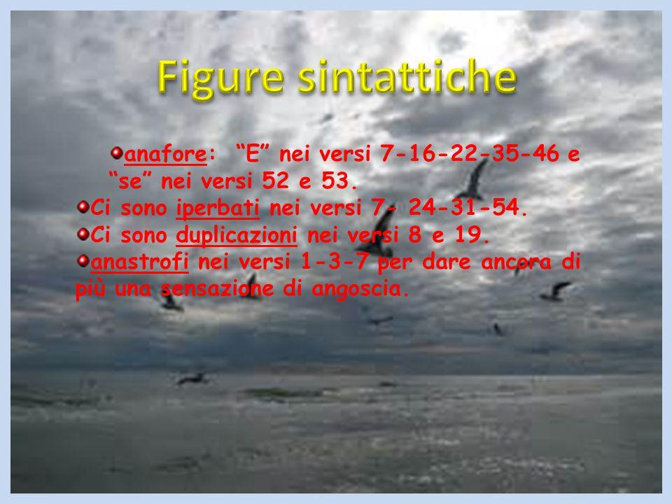 """anafore: """"E"""" nei versi 7-16-22-35-46 e """"se"""" nei versi 52 e 53. Ci sono iperbati nei versi 7- 24-31-54. Ci sono duplicazioni nei versi 8 e 19. anastrof"""