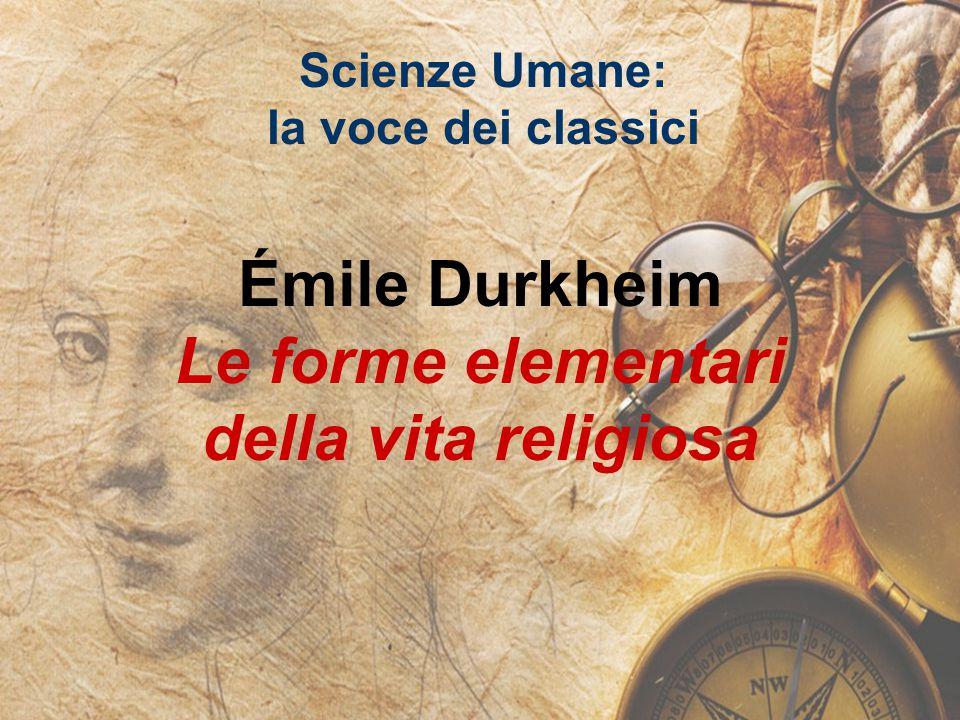 Scienze Umane: la voce dei classici Émile Durkheim Le forme elementari della vita religiosa