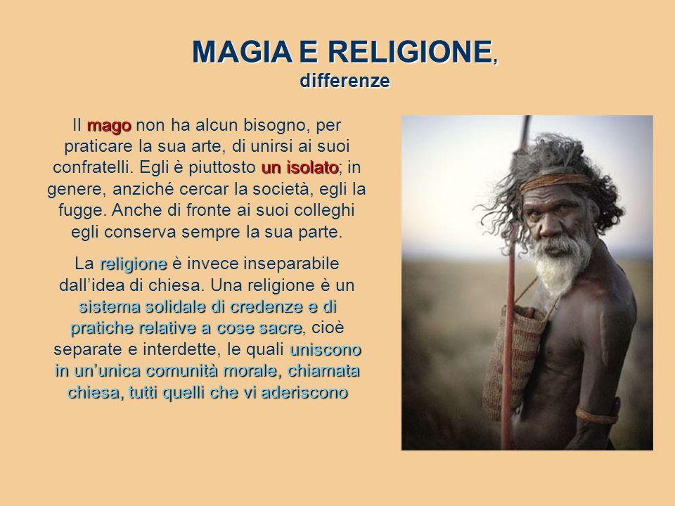 MAGIA E RELIGIONE, differenze mago un isolato Il mago non ha alcun bisogno, per praticare la sua arte, di unirsi ai suoi confratelli. Egli è piuttosto