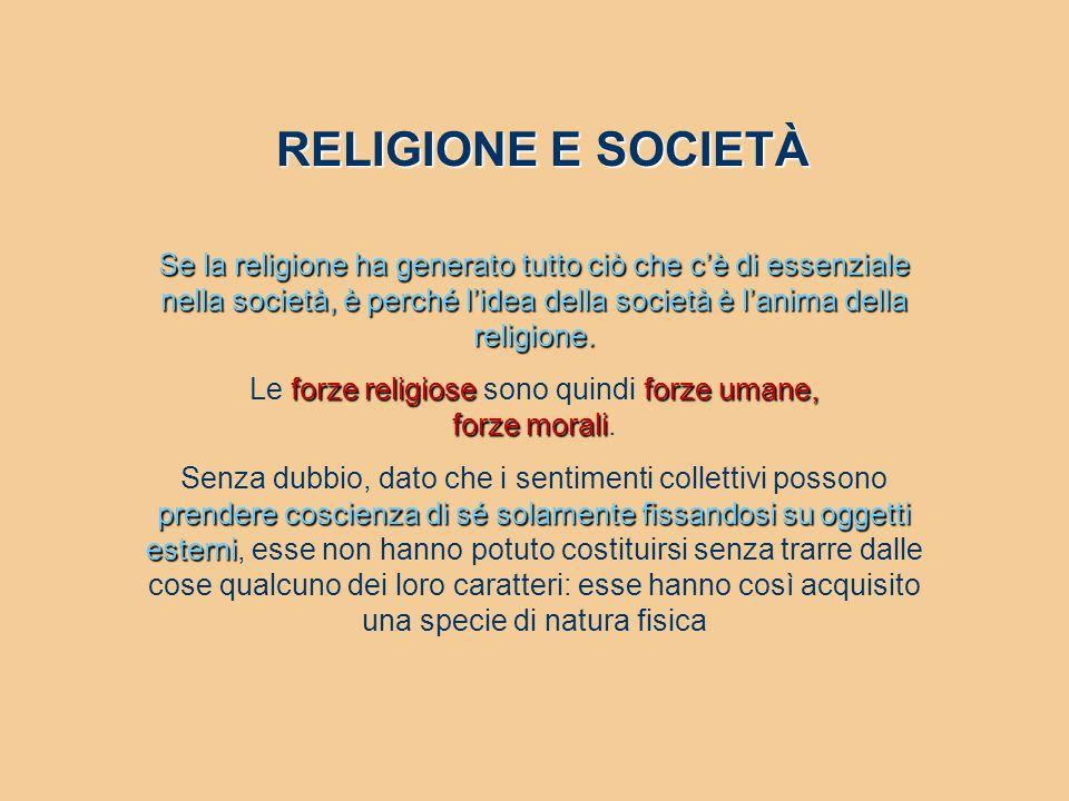 RELIGIONE E SOCIETÀ Se la religione ha generato tutto ciò che c'è di essenziale nella società, è perché l'idea della società è l'anima della religione