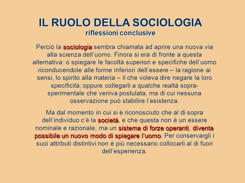 IL RUOLO DELLA SOCIOLOGIA riflessioni conclusive sociologia Perciò la sociologia sembra chiamata ad aprire una nuova via alla scienza dell'uomo. Finor