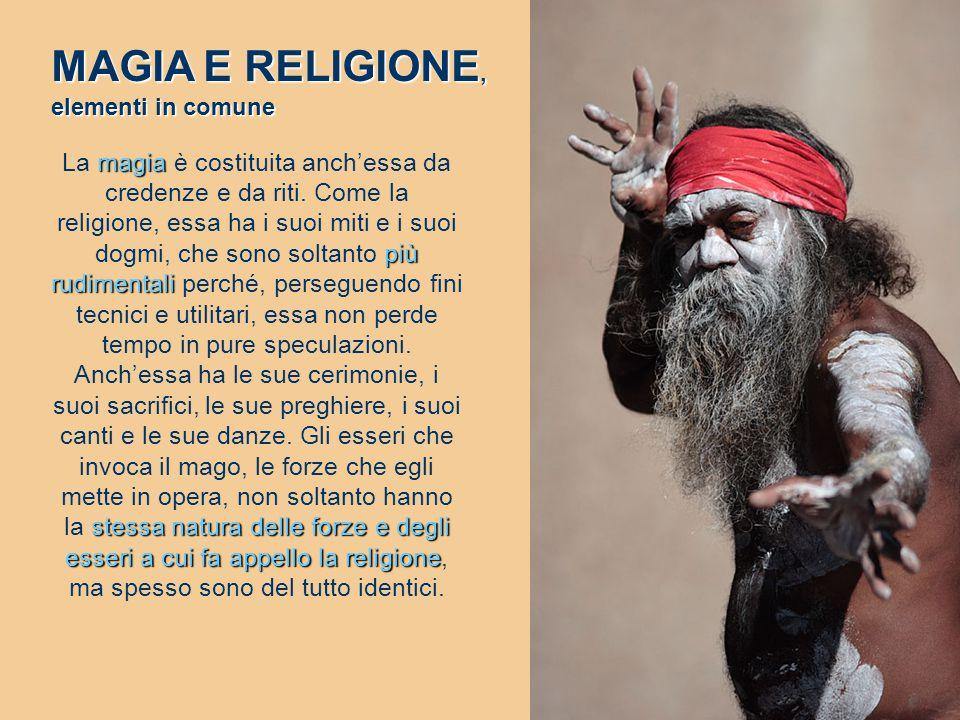 magia più rudimentali stessa natura delle forze e degli esseri a cui fa appello la religione La magia è costituita anch'essa da credenze e da riti. Co