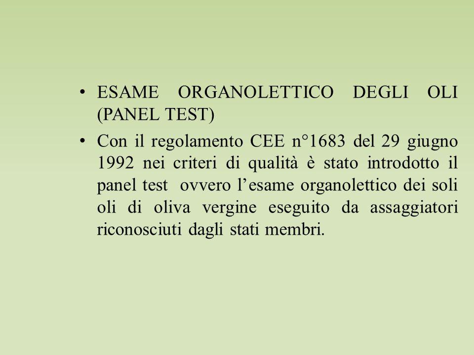 ESAME ORGANOLETTICO DEGLI OLI (PANEL TEST) Con il regolamento CEE n°1683 del 29 giugno 1992 nei criteri di qualità è stato introdotto il panel test ovvero l'esame organolettico dei soli oli di oliva vergine eseguito da assaggiatori riconosciuti dagli stati membri.