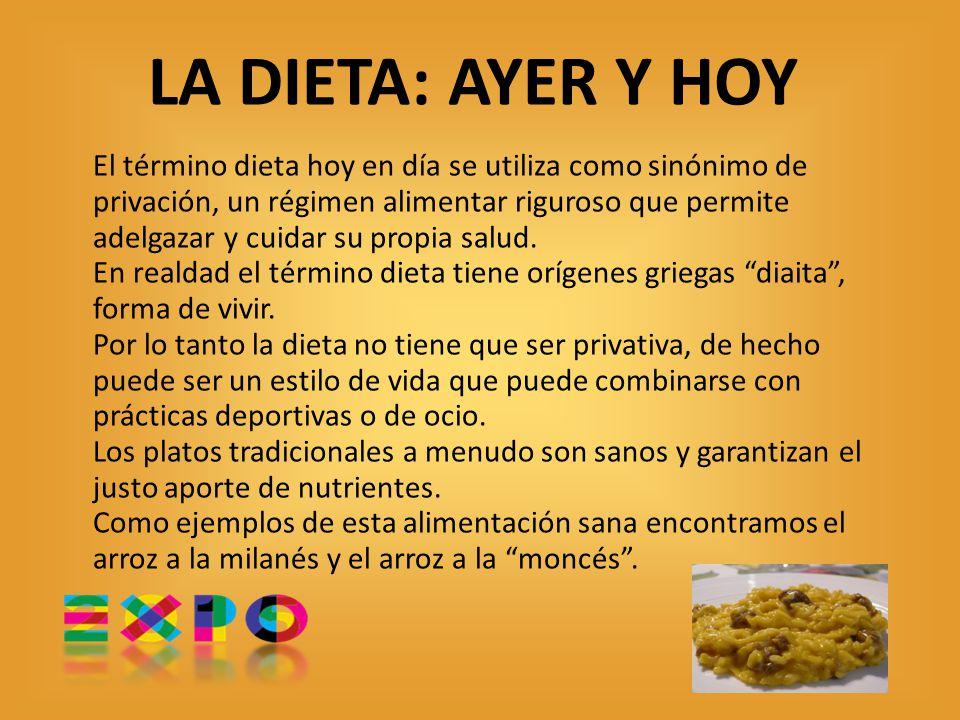 LA DIETA: AYER Y HOY El término dieta hoy en día se utiliza como sinónimo de privación, un régimen alimentar riguroso que permite adelgazar y cuidar su propia salud.
