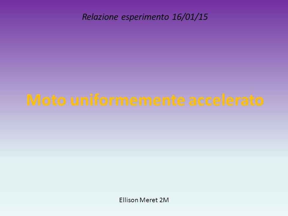 Moto uniformemente accelerato Relazione esperimento 16/01/15 Ellison Meret 2M