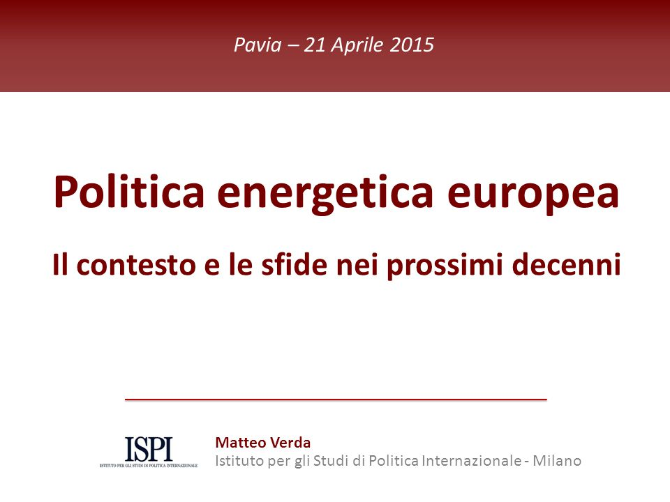 ISPI Energy Watch Politica energetica europea Il contesto e le sfide nei prossimi decenni Pavia – 21 Aprile 2015 Matteo Verda Istituto per gli Studi di Politica Internazionale - Milano