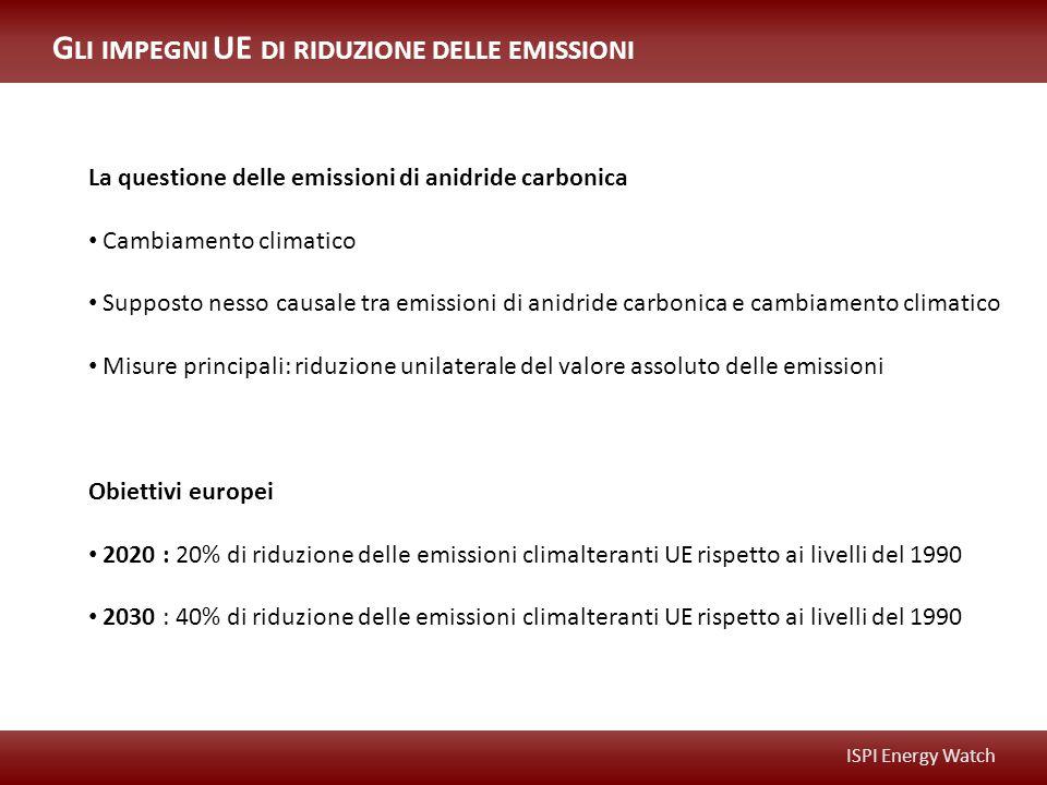 ISPI Energy Watch G LI IMPEGNI UE DI RIDUZIONE DELLE EMISSIONI La questione delle emissioni di anidride carbonica Cambiamento climatico Supposto nesso causale tra emissioni di anidride carbonica e cambiamento climatico Misure principali: riduzione unilaterale del valore assoluto delle emissioni Obiettivi europei 2020 : 20% di riduzione delle emissioni climalteranti UE rispetto ai livelli del 1990 2030 : 40% di riduzione delle emissioni climalteranti UE rispetto ai livelli del 1990