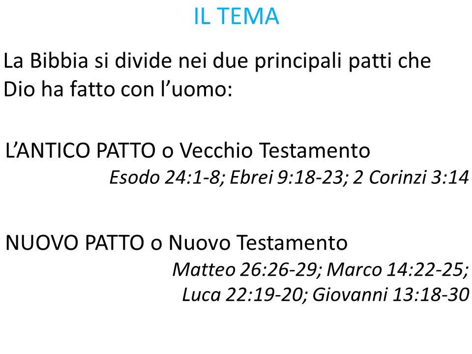 IL TEMA La Bibbia si divide nei due principali patti che Dio ha fatto con l'uomo: L'ANTICO PATTO o Vecchio Testamento Esodo 24:1-8; Ebrei 9:18-23; 2 C