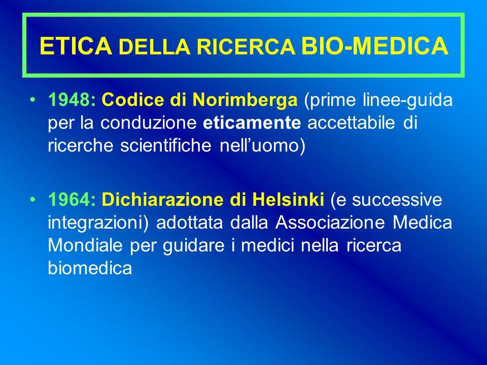 ETICA DELLA RICERCA BIO-MEDICA 1948: Codice di Norimberga (prime linee-guida per la conduzione eticamente accettabile di ricerche scientifiche nell'uomo) 1964: Dichiarazione di Helsinki (e successive integrazioni) adottata dalla Associazione Medica Mondiale per guidare i medici nella ricerca biomedica