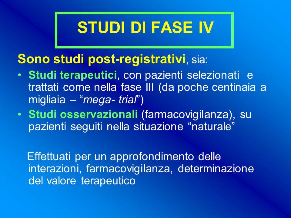 STUDI DI FASE IV Sono studi post-registrativi, sia: Studi terapeutici, con pazienti selezionati e trattati come nella fase III (da poche centinaia a migliaia – mega- trial ) Studi osservazionali (farmacovigilanza), su pazienti seguiti nella situazione naturale Effettuati per un approfondimento delle interazioni, farmacovigilanza, determinazione del valore terapeutico