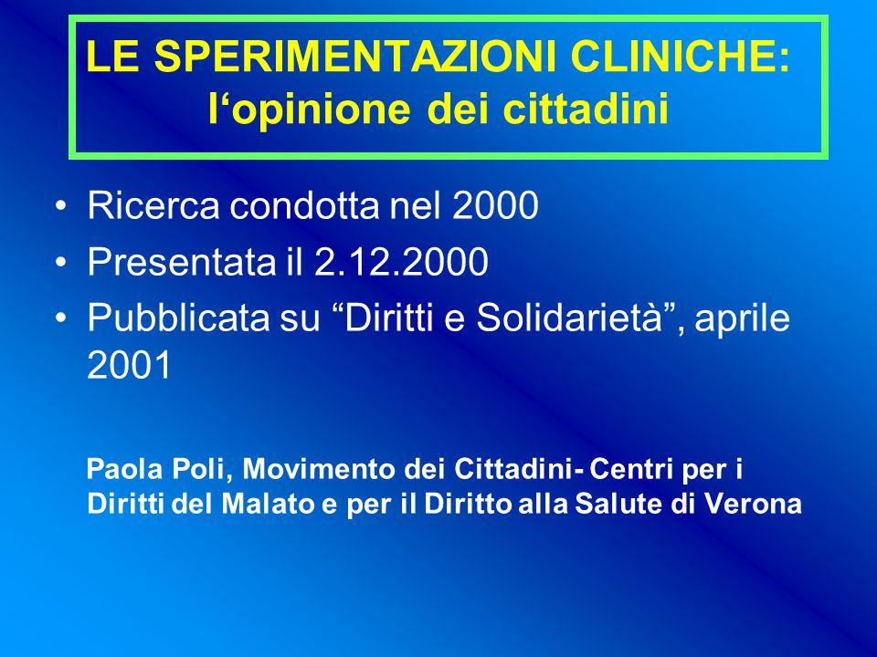 LE SPERIMENTAZIONI CLINICHE: l'opinione dei cittadini Ricerca condotta nel 2000 Presentata il 2.12.2000 Pubblicata su Diritti e Solidarietà , aprile 2001 Paola Poli, Movimento dei Cittadini- Centri per i Diritti del Malato e per il Diritto alla Salute di Verona