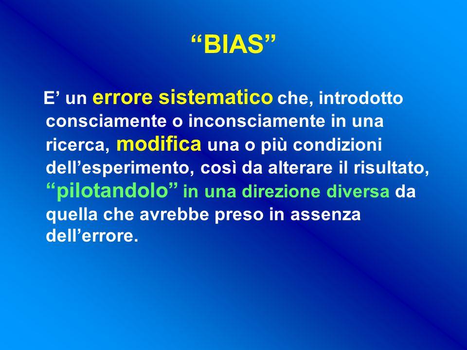 BIAS E' un errore sistematico che, introdotto consciamente o inconsciamente in una ricerca, modifica una o più condizioni dell'esperimento, così da alterare il risultato, pilotandolo in una direzione diversa da quella che avrebbe preso in assenza dell'errore.
