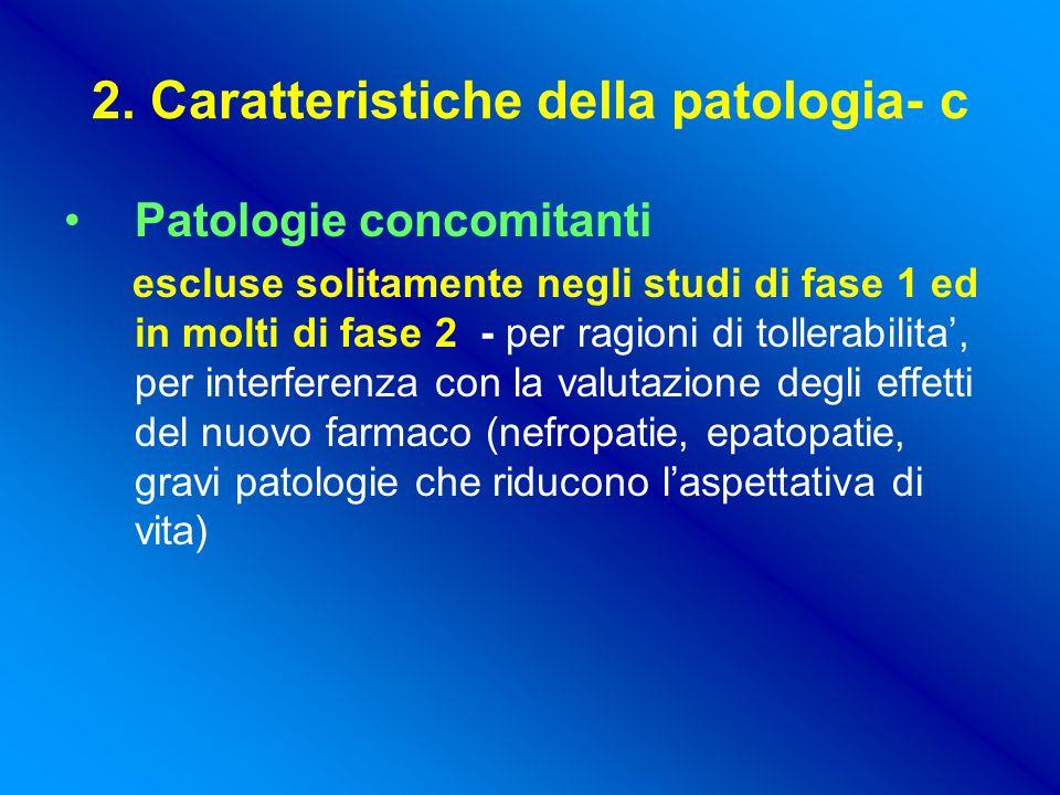 2. Caratteristiche della patologia- c Patologie concomitanti escluse solitamente negli studi di fase 1 ed in molti di fase 2 - per ragioni di tollerab