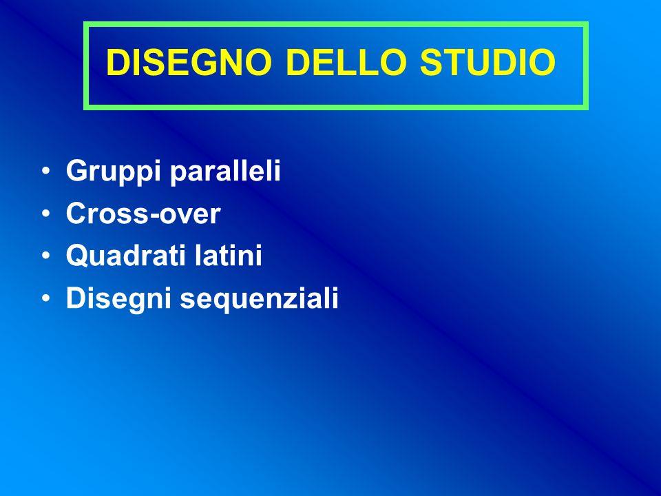 DISEGNO DELLO STUDIO Gruppi paralleli Cross-over Quadrati latini Disegni sequenziali