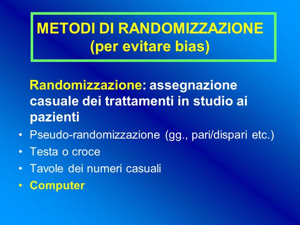 METODI DI RANDOMIZZAZIONE (per evitare bias) Randomizzazione: assegnazione casuale dei trattamenti in studio ai pazienti Pseudo-randomizzazione (gg., pari/dispari etc.) Testa o croce Tavole dei numeri casuali Computer