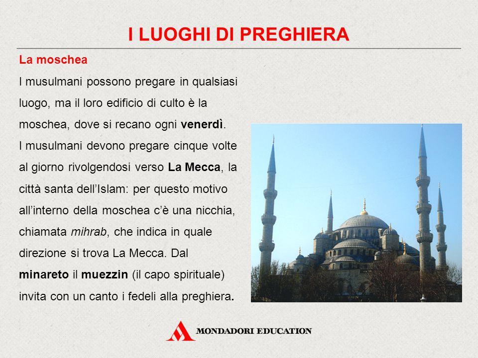 I LUOGHI DI PREGHIERA La moschea I musulmani possono pregare in qualsiasi luogo, ma il loro edificio di culto è la moschea, dove si recano ogni venerd