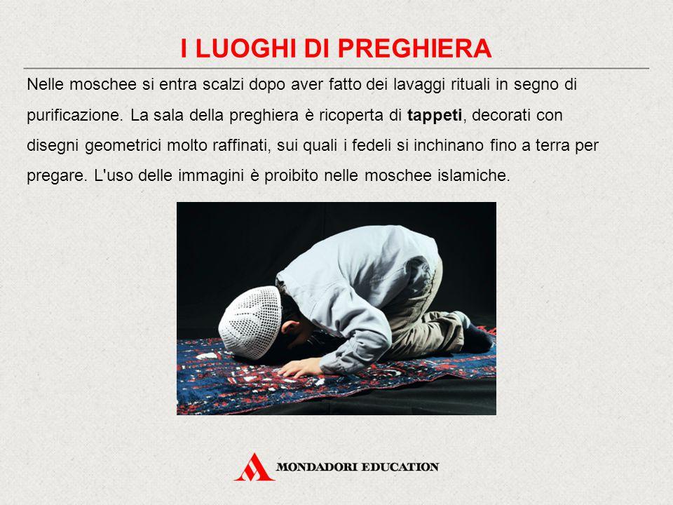 I LUOGHI DI PREGHIERA Nelle moschee si entra scalzi dopo aver fatto dei lavaggi rituali in segno di purificazione. La sala della preghiera è ricoperta